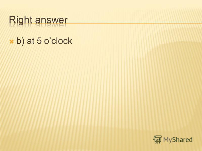 a) at 2 oclock b) at 5 oclock c) at 8 oclock d) at 10 oclock
