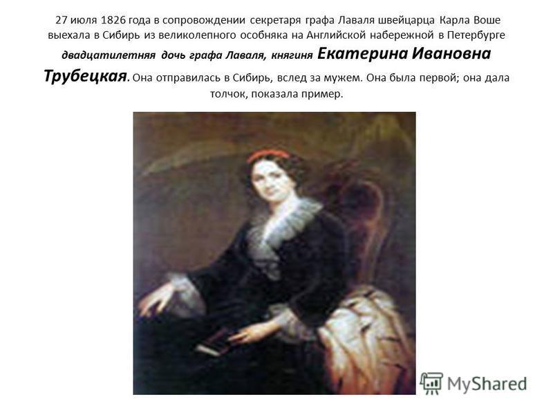 27 июля 1826 года в сопровождении секретаря графа Лаваля швейцарца Карла Воше выехала в Сибирь из великолепного особняка на Английской набережной в Петербурге двадцатилетняя дочь графа Лаваля, княгиня Екатерина Ивановна Трубецкая. Она отправилась в С