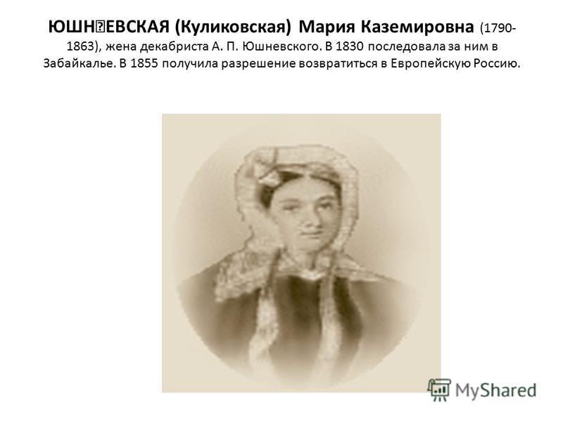 ЮШ͘ЕВСКАЯ (Куликовская) Мария Каземировна (1790- 1863), жена декабриста А. П. Юшневского. В 1830 последовала за ним в Забайкалье. В 1855 получила разрешение возвратиться в Европейскую Россию.