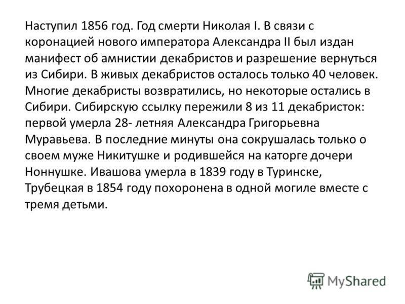Наступил 1856 год. Год смерти Николая I. В связи с коронацией нового императора Александра II был издан манифест об амнистии декабристов и разрешение вернуться из Сибири. В живых декабристов осталось только 40 человек. Многие декабристы возвратились,