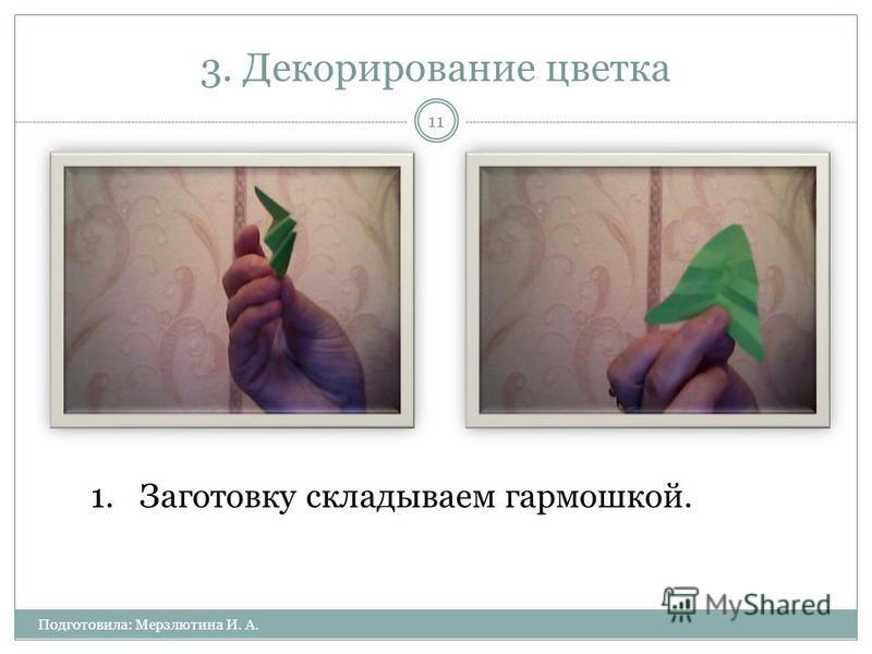 3. Декорирование цветка Подготовила: Мерзлютина И. А. 11 1. Заготовку складываем гармошкой.