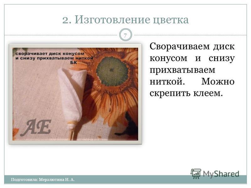 2. Изготовление цветка Подготовила: Мерзлютина И. А. 7 Сворачиваем диск конусом и снизу прихватываем ниткой. Можно скрепить клеем.