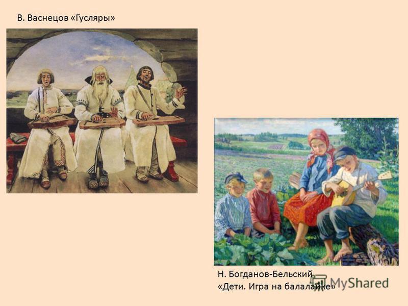 В. Васнецов «Гусляры» Н. Богданов-Бельский «Дети. Игра на балалайке»