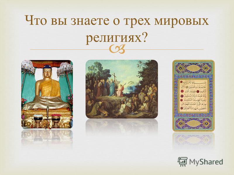 Что вы знаете о трех мировых религиях ?