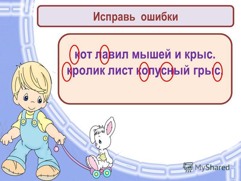Исправь ошибки кот ловил мышей и крыс. кролик лист копусный крыс.