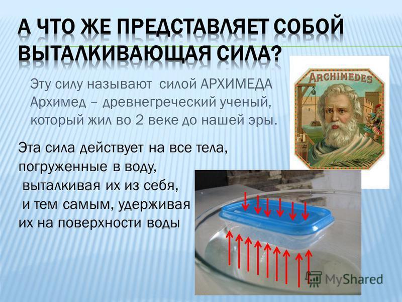 Эту силу называют силой АРХИМЕДА Архимед – древнегреческий ученый, который жил во 2 веке до нашей эры. Эта сила действует на все тела, погруженные в воду, выталкивая их из себя, и тем самым, удерживая их на поверхности воды