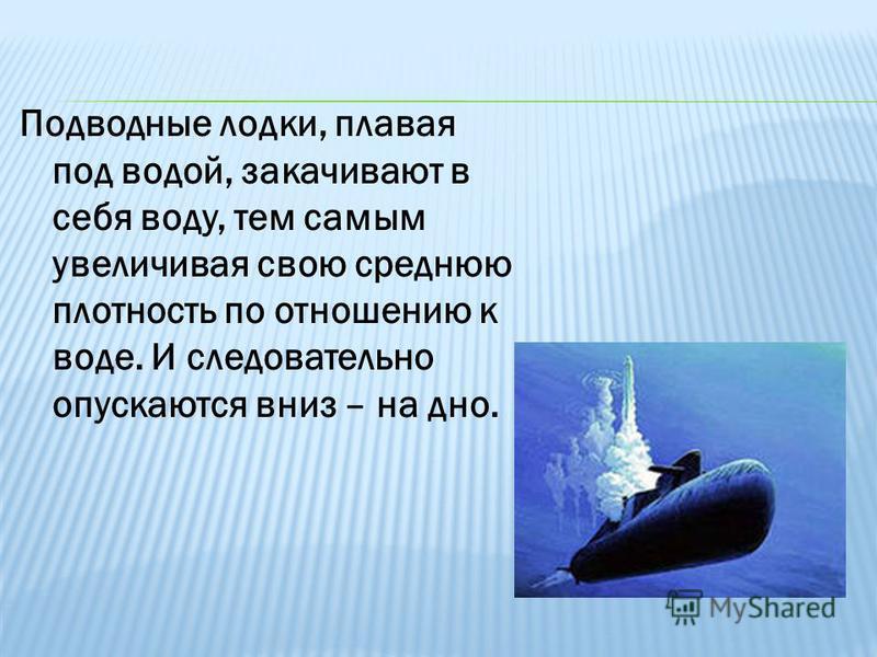 Подводные лодки, плавая под водой, закачивают в себя воду, тем самым увеличивая свою среднюю плотность по отношению к воде. И следовательно опускаются вниз – на дно.