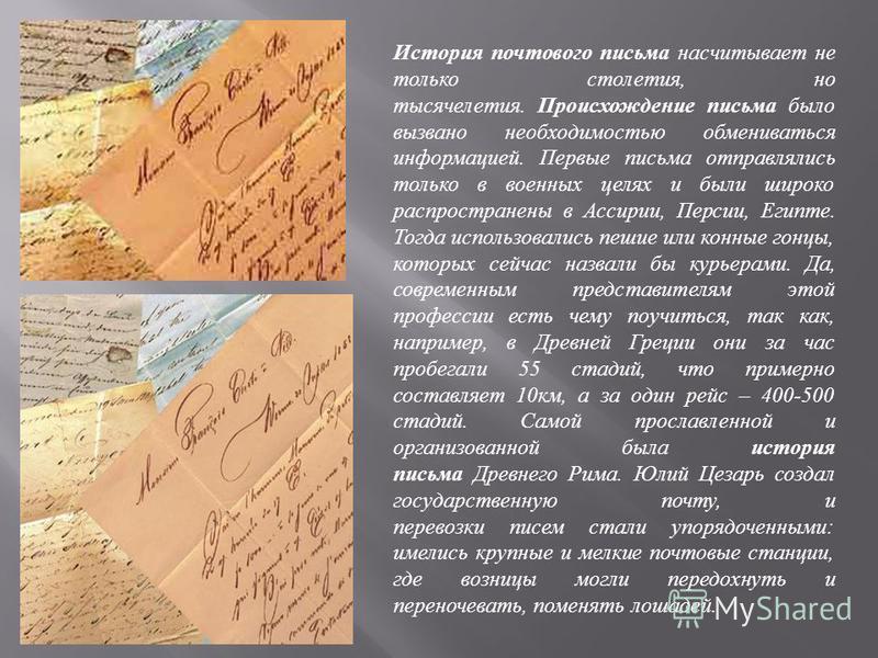 История почтового письма насчитывает не только столетия, но тысячелетия. Происхождение письма было вызвано необходимостью обмениваться информацией. Первые письма отправлялись только в военных целях и были широко распространены в Ассирии, Персии, Егип