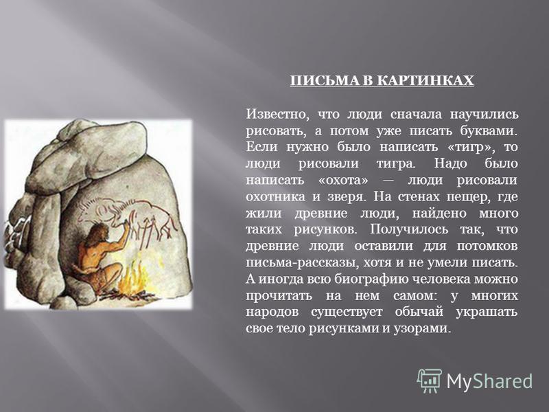 ПИСЬМА В КАРТИНКАХ Известно, что люди сначала научились рисовать, а потом уже писать буквами. Если нужно было написать «тигр», то люди рисовали тигра. Надо было написать «охота» люди рисовали охотника и зверя. На стенах пещер, где жили древние люди,
