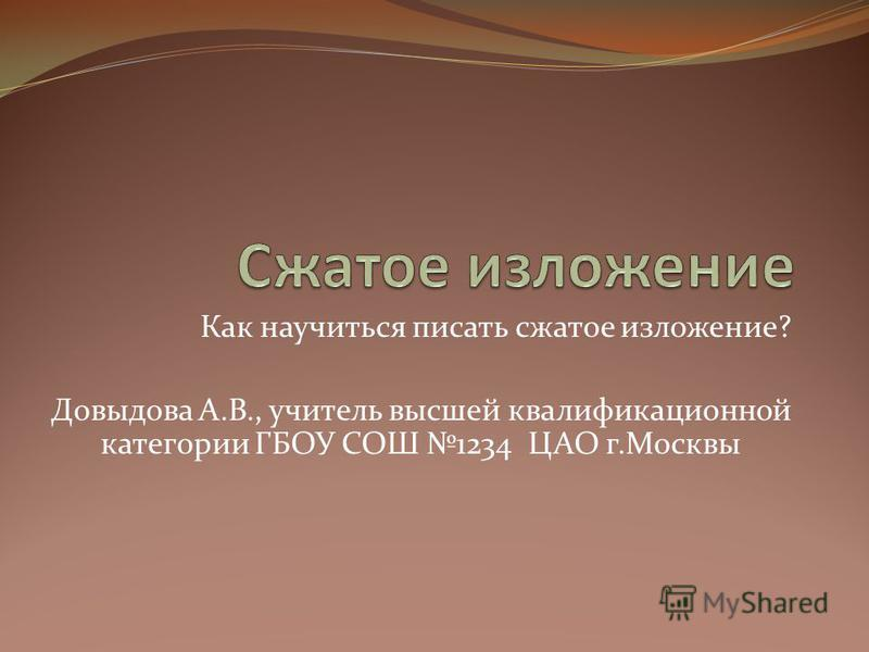 Как научиться писать сжатое изложение? Довыдова А.В., учитель высшей квалификационной категории ГБОУ СОШ 1234 ЦАО г.Москвы