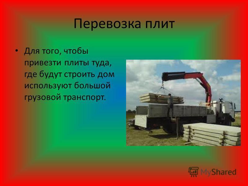 Перевозка плит Для того, чтобы привезти плиты туда, где будут строить дом используют большой грузовой транспорт.