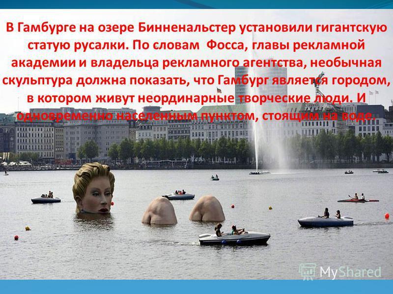 В Гамбурге на озере Бинненальстер установили гигантскую статую русалки. По словам Фосса, главы рекламной академии и владельца рекламного агентства, необычная скульптура должна показать, что Гамбург является городом, в котором живут неординарные творч