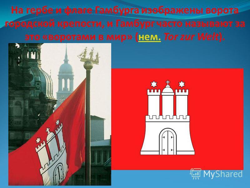 На гербе и флаге Гамбурга изображены ворота городской крепости, и Гамбург часто называют за это «воротами в мир» (нем. Tor zur Welt).нем.