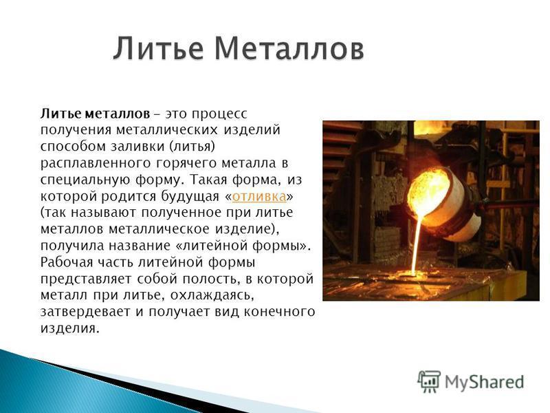 Литье металлов - это процесс получения металлических изделий способом заливки (литья) расплавленного горячего металла в специальную форму. Такая форма, из которой родится будущая «отливка» (так называют полученное при литье металлов металлическое изд