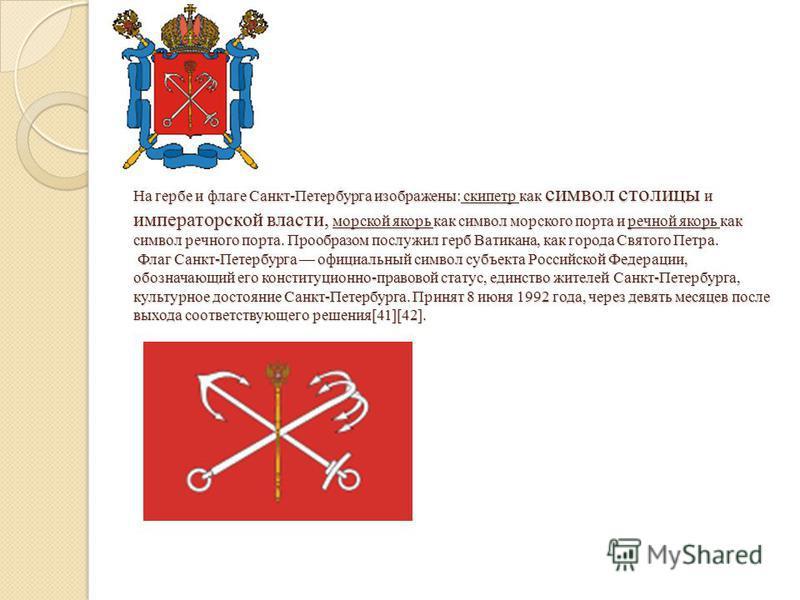 На гербе и флаге Санкт-Петербурга изображены: скипетр как символ столицы и императорской власти, морской якорь как символ морского порта и речной якорь как символ речного порта. Прообразом послужил герб Ватикана, как города Святого Петра. Флаг Санкт-