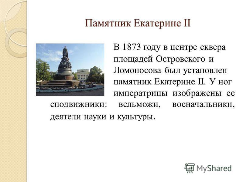 Памятник Екатерине II В 1873 году в центре сквера площадей Островского и Ломоносова был установлен памятник Екатерине II. У ног императрицы изображены ее сподвижники: вельможи, военачальники, деятели науки и культуры.