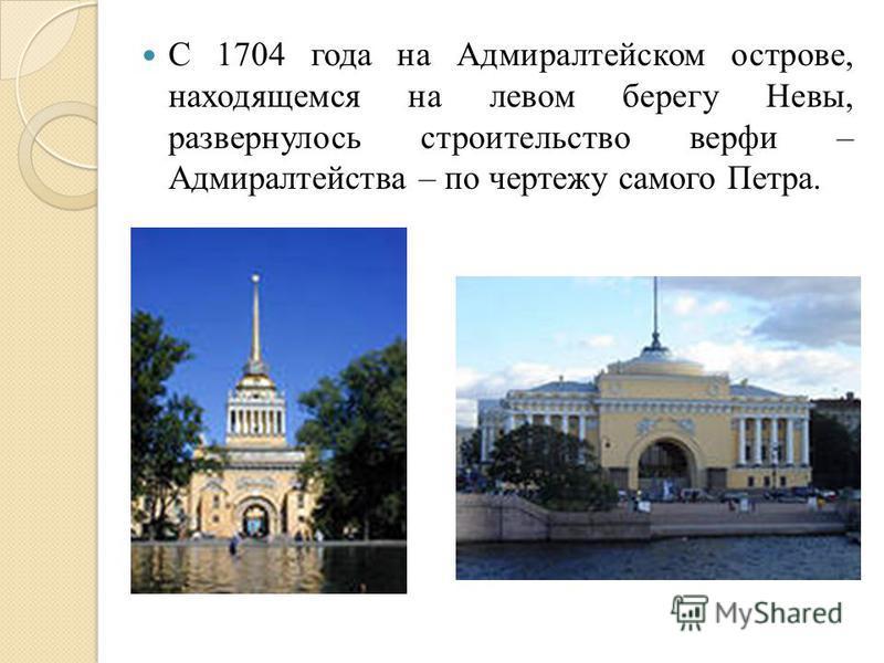 С 1704 года на Адмиралтейском острове, находящемся на левом берегу Невы, развернулось строительство верфи – Адмиралтейства – по чертежу самого Петра.