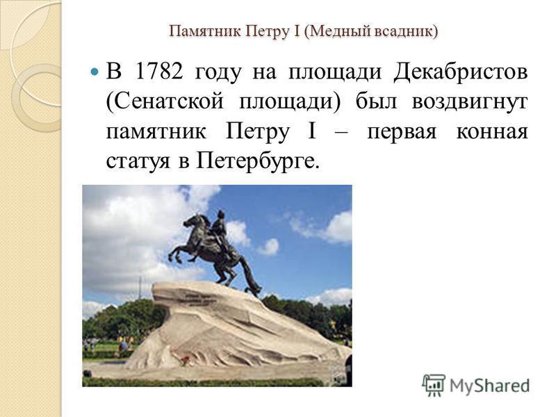 Памятник Петру I (Медный всадник) В 1782 году на площади Декабристов (Сенатской площади) был воздвигнут памятник Петру I – первая конная статуя в Петербурге.