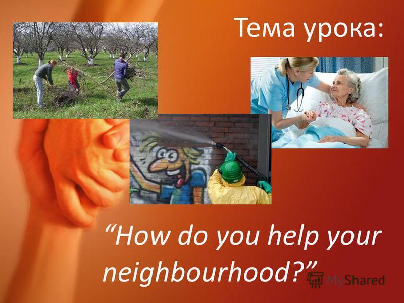 Тема урока: How do you help your neighbourhood?