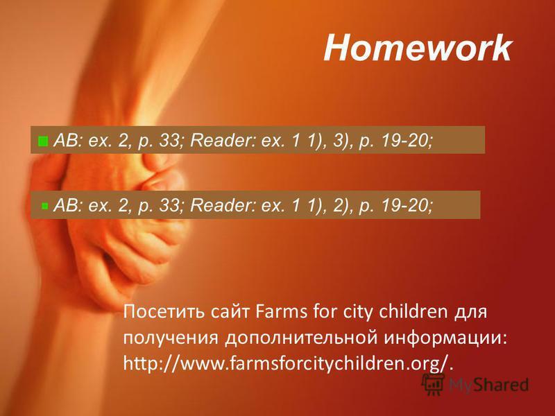 Homework AB: ex. 2, p. 33; Reader: ex. 1 1), 3), p. 19-20; AB: ex. 2, p. 33; Reader: ex. 1 1), 2), p. 19-20; Посетить сайт Farms for city children для получения дополнительной информации: http://www.farmsforcitychildren.org/.