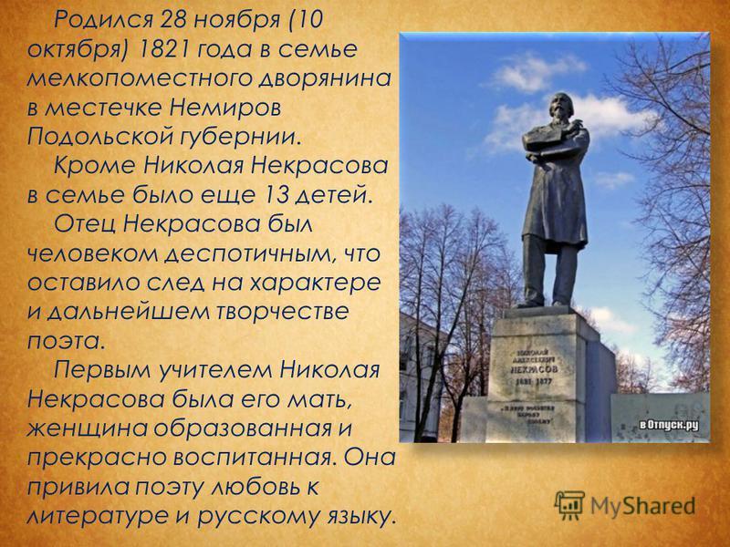 Родился 28 ноября (10 октября) 1821 года в семье мелкопоместного дворянина в местечке Немиров Подольской губернии. Кроме Николая Некрасова в семье было еще 13 детей. Отец Некрасова был человеком деспотичным, что оставило след на характере и дальнейше