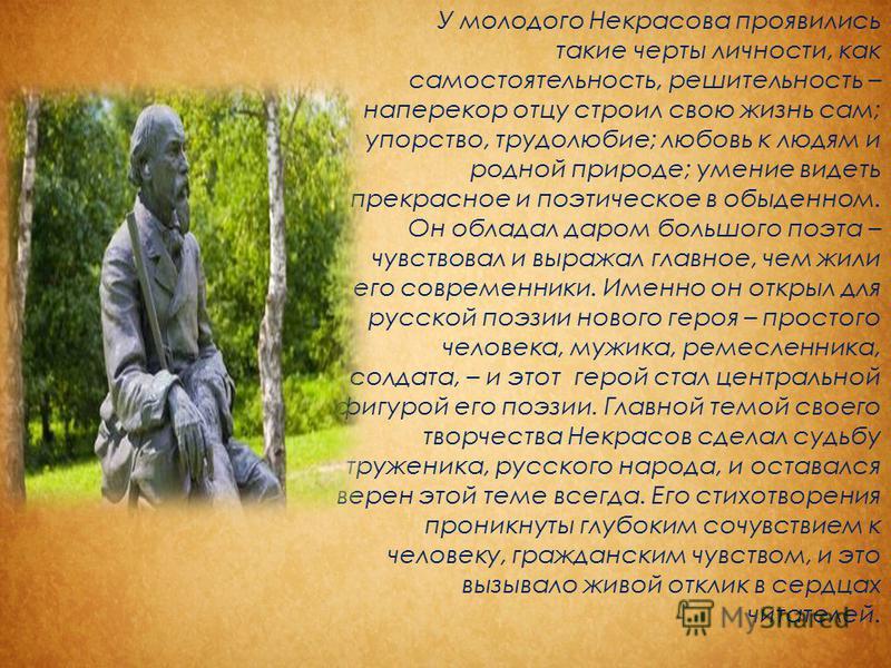 У молодого Некрасова проявились такие черты личности, как самостоятельность, решительность – наперекор отцу строил свою жизнь сам; упорство, трудолюбие; любовь к людям и родной природе; умение видеть прекрасное и поэтическое в обыденном. Он обладал д