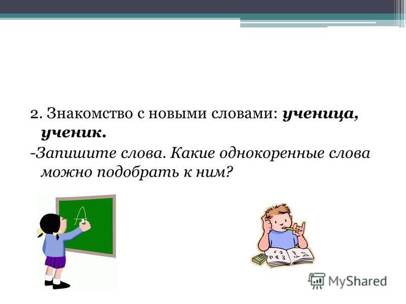 2. Знакомство с новыми словами: ученица, ученик. -Запишите слова. Какие однокоренные слова можно подобрать к ним?
