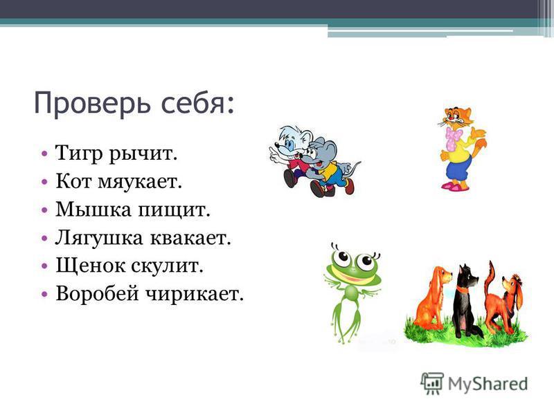 Проверь себя: Тигр рычит. Кот мяукает. Мышка пищит. Лягушка квакает. Щенок скулит. Воробей чирикает.