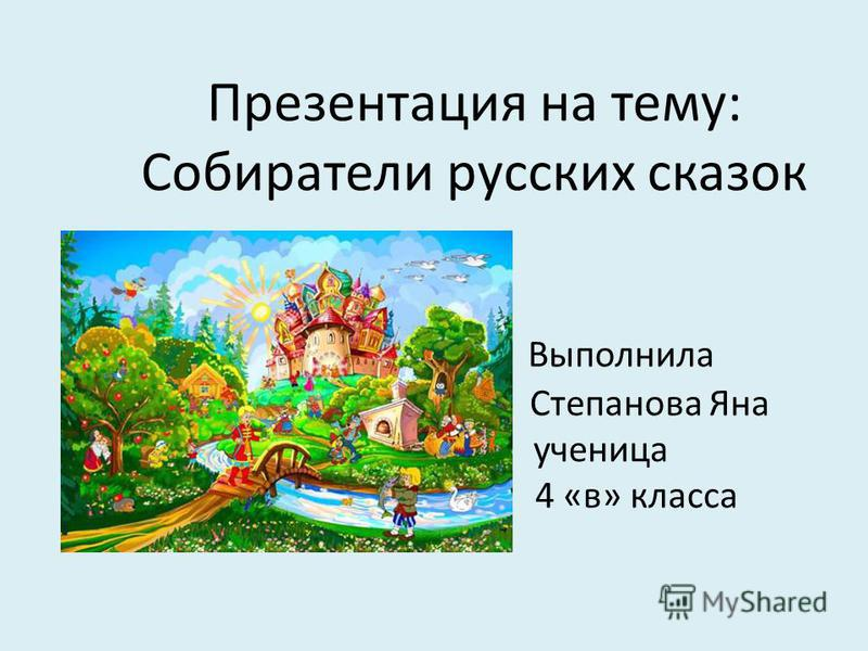 Презентация на тему: Собиратели русских сказок Выполнила Степанова Яна ученица 4 «в» класса