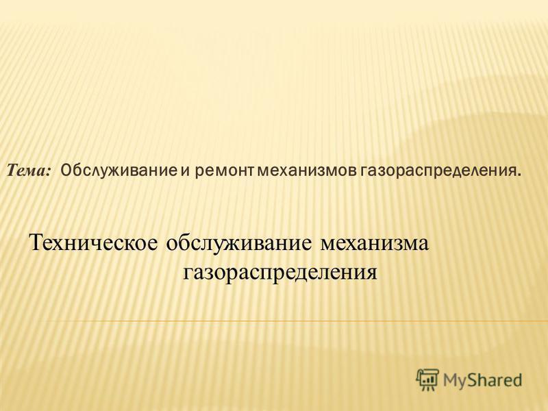 Тема: Обслуживание и ремонт механизмов газораспределения. Техническое обслуживание механизма газораспределения