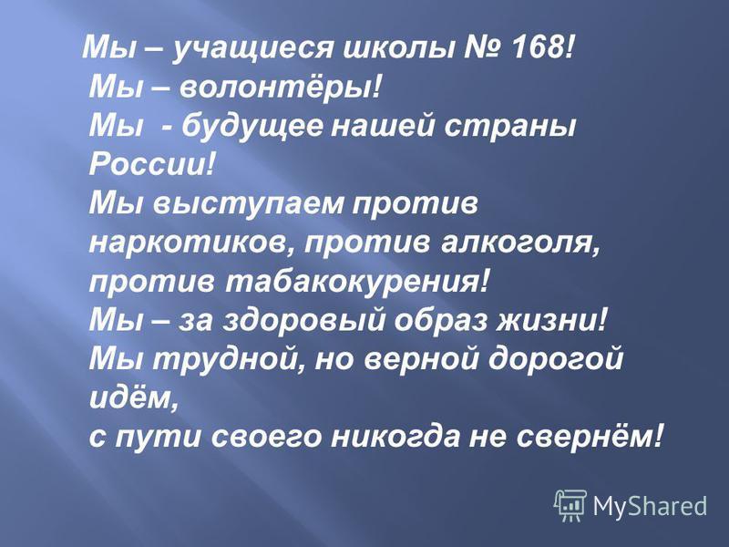 Мы – учащиеся школы 168! Мы – волонтёры! Мы - будущее нашей страны России! Мы выступаем против наркотиков, против алкоголя, против табакокурения! Мы – за здоровый образ жизни! Мы трудной, но верной дорогой идём, с пути своего никогда не свернём!