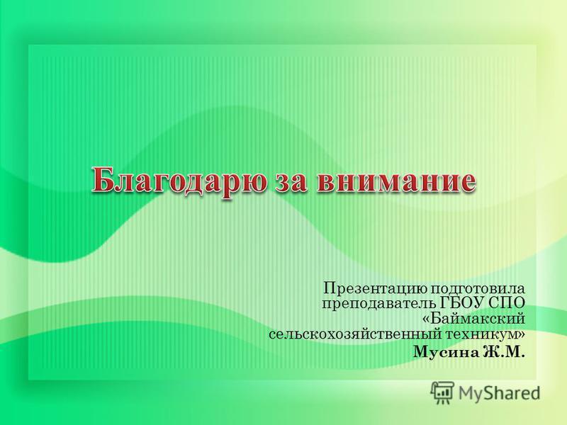 Презентацию подготовила преподаватель ГБОУ СПО «Баймакский сельскохозяйственный техникум» Мусина Ж.М.