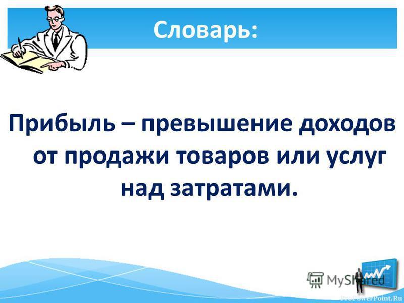 Словарь: Прибыль – превышение доходов от продажи товаров или услуг над затратами.