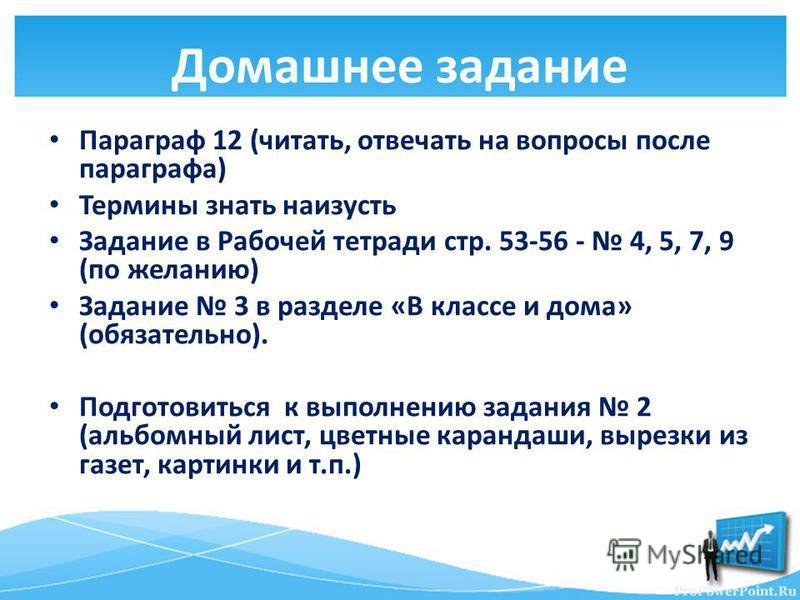 Домашнее задание Параграф 12 (читать, отвечать на вопросы после параграфа) Термины знать наизусть Задание в Рабочей тетради стр. 53-56 - 4, 5, 7, 9 (по желанию) Задание 3 в разделе «В классе и дома» (обязательно). Подготовиться к выполнению задания 2