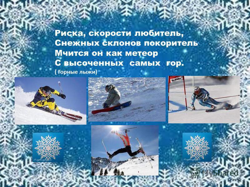 Риска, скорости любитель, Снежных склонов покоритель Мчится он как метеор С высоченных самых гор. ( Горные лыжи)
