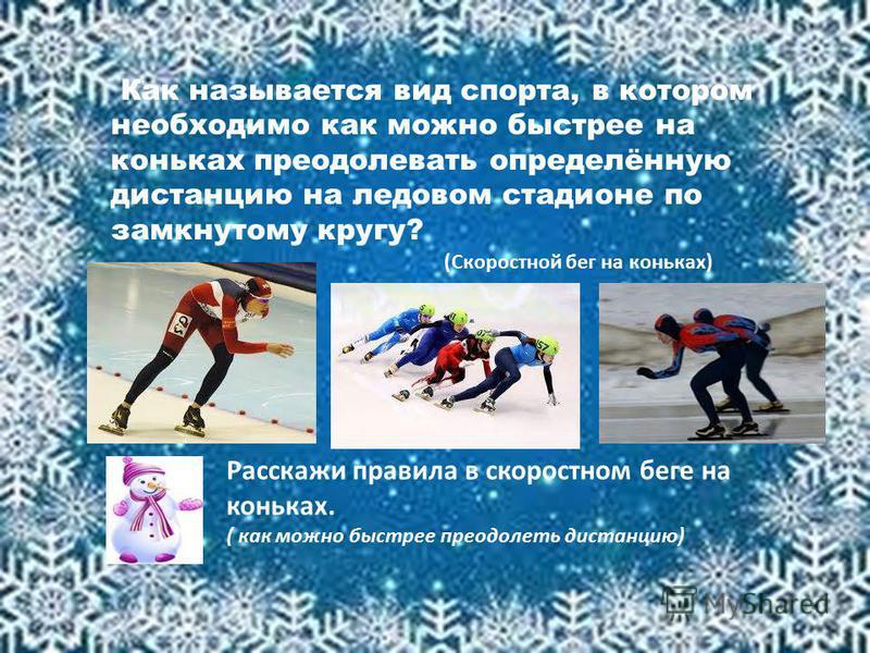 (Скоростной бег на коньках) Расскажи правила в скоростном беге на коньках. ( как можно быстрее преодолеть дистанцию) Как называется вид спорта, в котором необходимо как можно быстрее на коньках преодолевать определённую дистанцию на ледовом стадионе