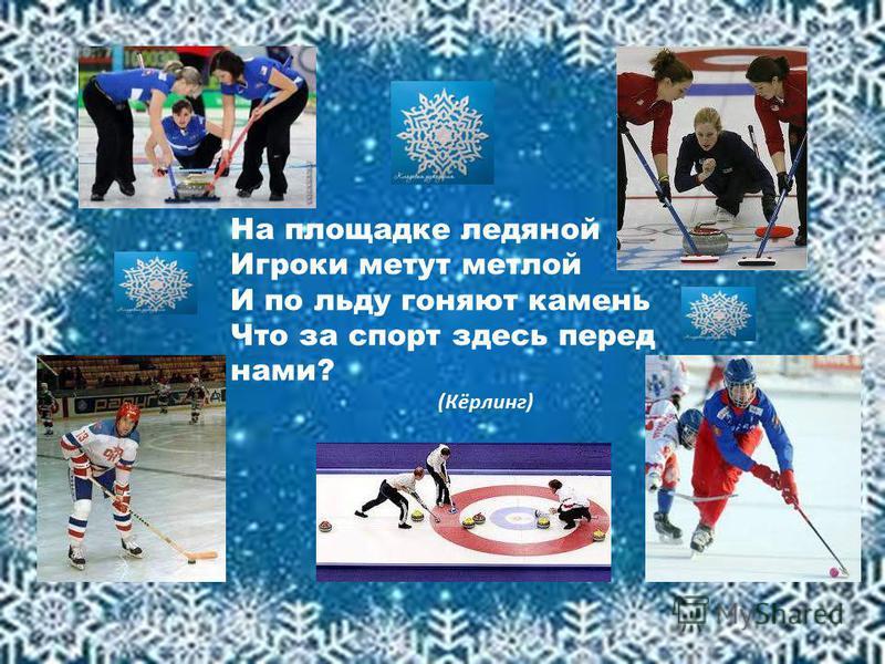 На площадке ледяной Игроки метут метлой И по льду гоняют камень Что за спорт здесь перед нами? (Кёрлинг)