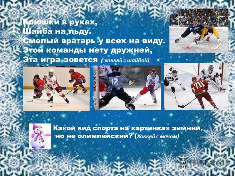Клюшки в руках, Шайба на льду. Смелый вратарь у всех на виду. Этой команды нету дружней, Эта игра зовется ( хоккей с шайбой) Какой вид спорта на картинках зимний, но не олимпийский? ( Хоккей с мячом)