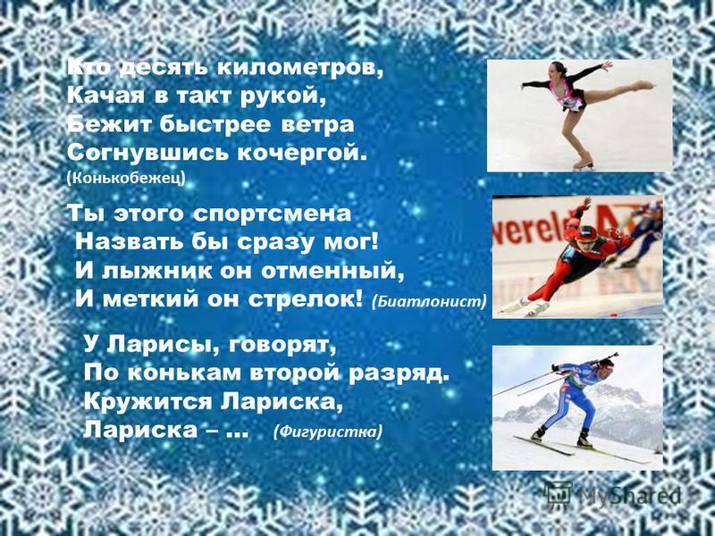 Кто десять километров, Качая в такт рукой, Бежит быстрее ветра Согнувшись кочергой. (Конькобежец) Ты этого спортсмена Назвать бы сразу мог! И лыжник он отменный, И меткий он стрелок! (Биатлонист) У Ларисы, говорят, По конькам второй разряд. Кружится