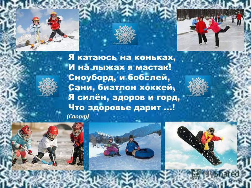 Я катаюсь на коньках, И на лыжах я мастак! Сноуборд, и бобслей, Сани, биатлон хоккей, Я силён, здоров и горд, Что здоровье дарит...! (Спорт)