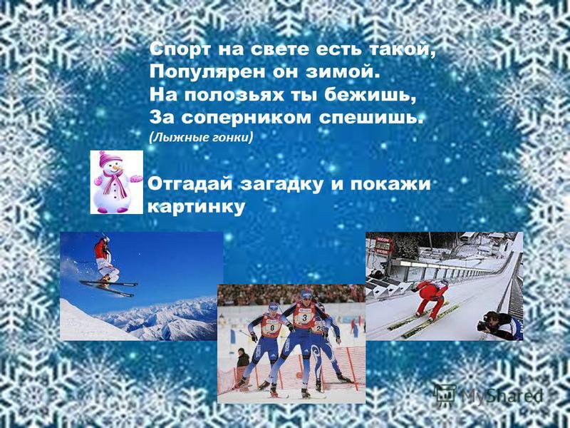 Спорт на свете есть такой, Популярен он зимой. На полозьях ты бежишь, За соперником спешишь. (Лыжные гонки) Отгадай загадку и покажи картинку