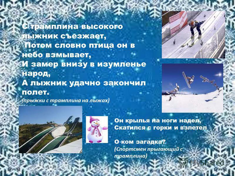 С трамплина высокого лыжник съезжает, Потом словно птица он в небо взмывает, И замер внизу в изумленье народ, А лыжник удачно закончил полет. (прыжки с трамплина на лыжах) Он крылья на ноги надел, Скатился с горки и взлетел О ком загадка? (Спортсмен