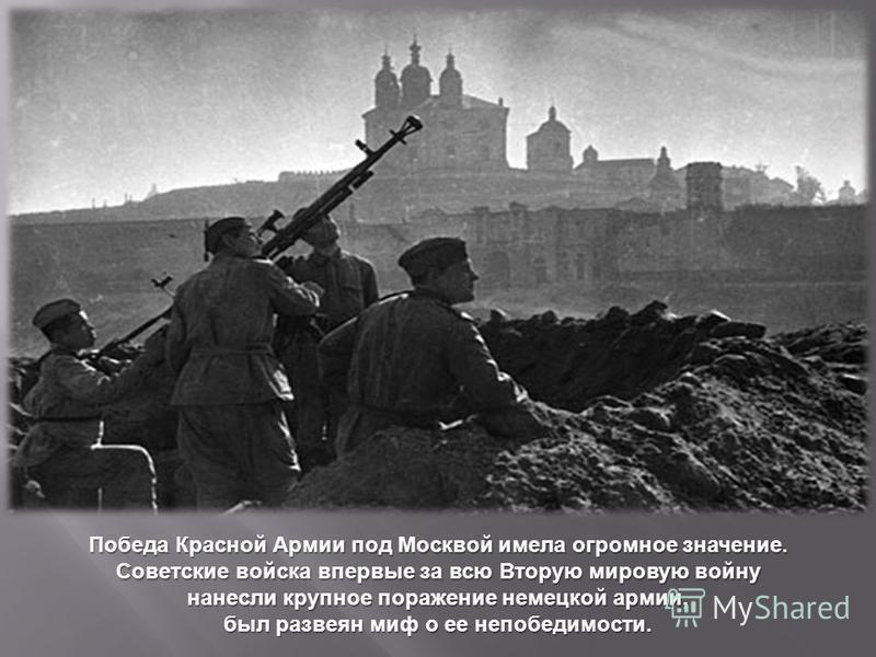 Победа Красной Армии под Москвой имела огромное значение. Советские войска впервые за всю Вторую мировую войну нанесли крупное поражение немецкой армии, ббыл развеян миф о ее непобедимости.