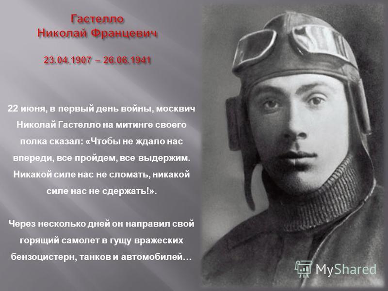 22 июня, в первый день войны, москвич Николай Гастелло на митинге своего полка сказал: «Чтобы не ждало нас впереди, все пройдем, все выдержим. Никакой силе нас не сломать, никакой силе нас не сдержать!». Через несколько дней он направил свой горящий