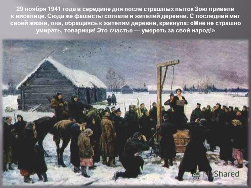29 ноября 1941 года в середине дня после страшных пыток Зою привели к виселице. Сюда же фашисты согнали и жителей деревни. С последний миг своей жизни, она, обращаясь к жителям деревни, крикнула : « Мне не страшно умирать, товарищи ! Это счастье умер