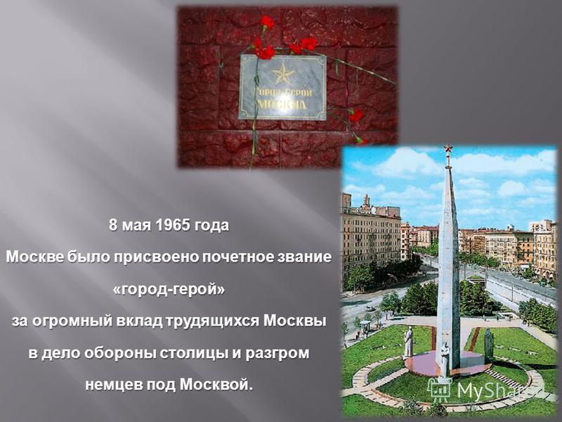 8 мая 1965 года Москве ббыло присвоено почетное звание « город - герой » за огромный вклад трудящихся Москвы в дело обороны столицы и разгром немцев под Москвой.