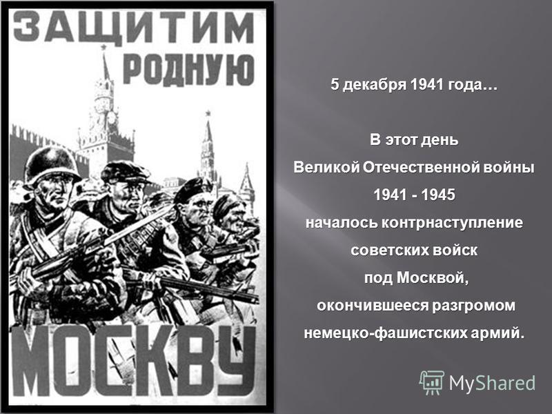 5 декабря 1941 года … В этот день Великой Отечественной войны 1941 - 1945 началось контрнаступление советских войск под Москвой, под Москвой, окончившееся разгромом немецко - фашистских армий. окончившееся разгромом немецко - фашистских армий.