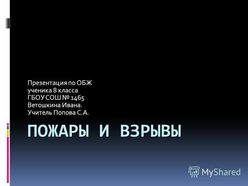 ПОЖАРЫ И ВЗРЫВЫ Презентация по ОБЖ ученика 8 класса ГБОУ СОШ 1465 Ветошкина Ивана. Учитель Попова С.А.