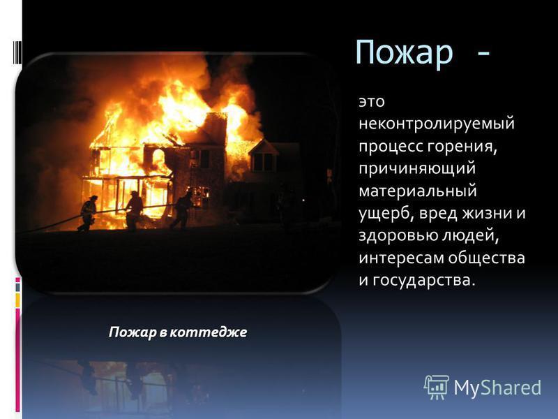 Пожар - это неконтролируемый процесс горения, причиняющий материальный ущерб, вред жизни и здоровью людей, интересам общества и государства. Пожар в коттедже