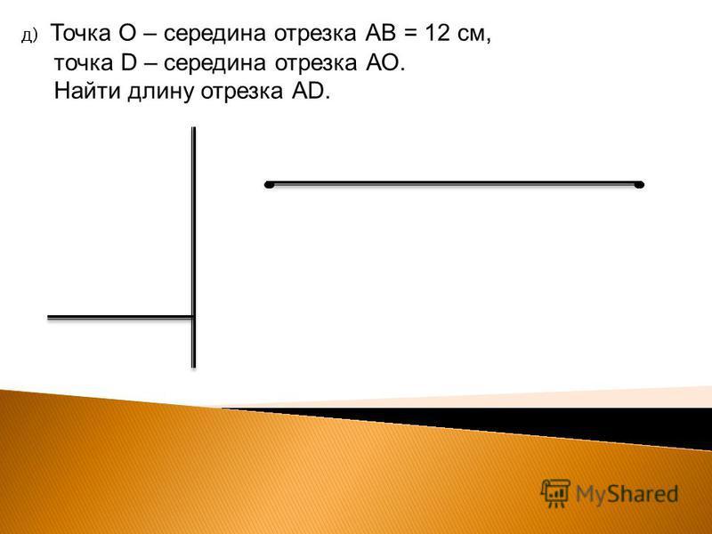 д) Точка О – середина отрезка АВ = 12 см, точка D – середина отрезка АО. Найти длину отрезка АD.
